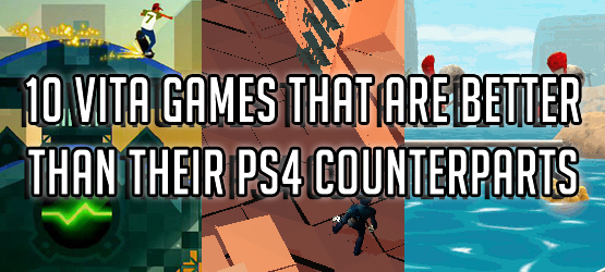 10 Vita Games That Are Better Than Their PS4 Counterparts