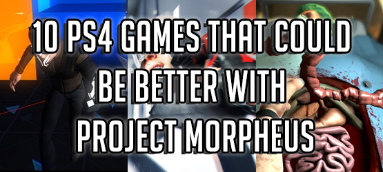 10 PS4 Games That Could Be Better With Project Morpheus