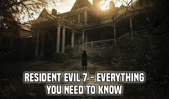 Resident Evil 7 - Everything You Need to Know