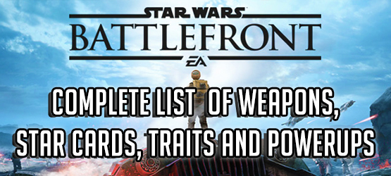 Star Wars Battlefront - Complete List of Weapons, Star Cards, Traits and Powerups in the Base Game