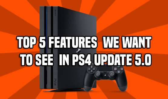 Features We Want to See in PS4 Update 5.0