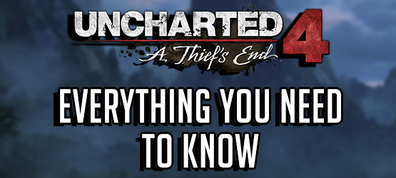 Uncharted 4 - Everything You Need to Know